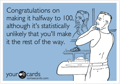 Congratulations on  making it halfway to 100, although it's statistically unlikely that you'll make it the rest of the way.