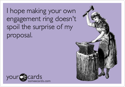 I hope making your own engagement ring doesn't spoil the surprise of my proposal.