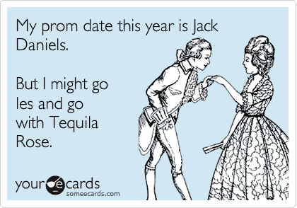 My prom date this year is Jack Daniels.     But I might go  les and go with Tequila Rose.