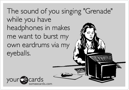 """The sound of you singing """"Grenade"""" while you have headphones in makes me want to burst my own eardrums via my eyeballs."""