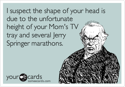 I suspect the shape of your head is due to the unfortunate height of your Mom's TV tray and several Jerry Springer marathons.
