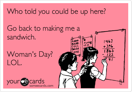 Who told you could be up here?  Go back to making me a sandwich.  Woman's Day? LOL.