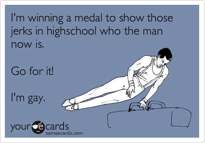 I'm winning a medal to show those jerks in highschool who the man now is.  Go for it!  I'm gay.