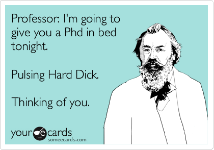 Professor: I'm going to give you a Phd in bed  tonight.  Pulsing Hard Dick.  Thinking of you.