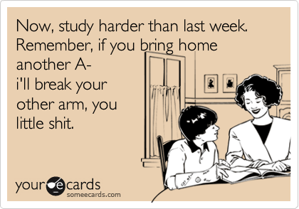 Now, study harder than last week. Remember, if you bring home  another A-  i'll break your other arm, you little shit.