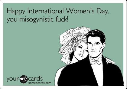 Happy International Women's Day, you misogynistic fuck!