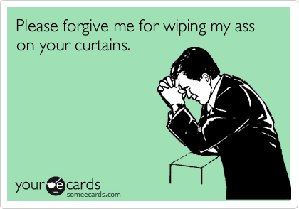 Please forgive me for wiping my ass on your curtains.