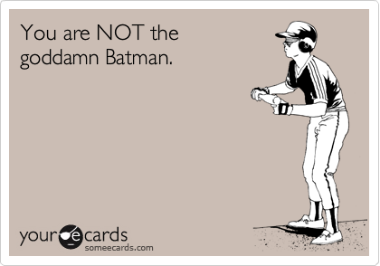 You are NOT the goddamn Batman.