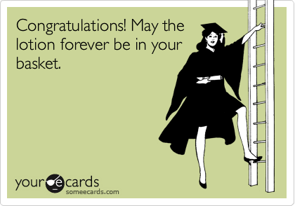 Congratulations! May the lotion forever be in your basket.