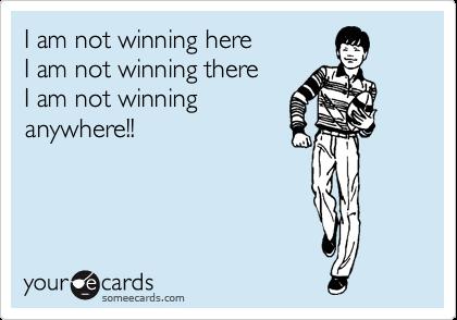 I am not winning here  I am not winning there  I am not winning anywhere!!