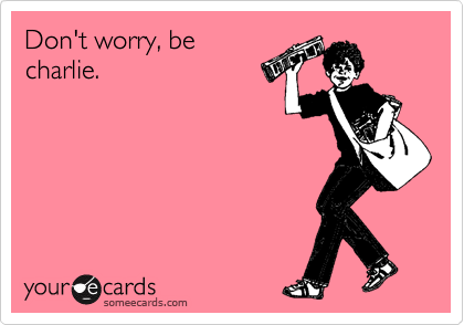 Don't worry, be charlie.