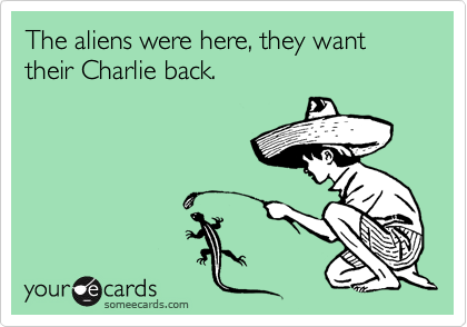 The aliens were here, they want their Charlie back.