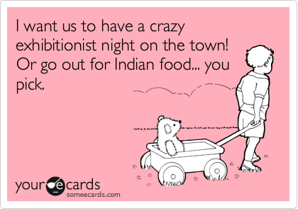 I want us to have a crazy exhibitionist night on the town! Or go out for Indian food... you pick.