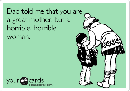 Dad told me that you are a great mother, but a horrible, horrible woman.