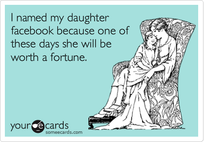 I named my daughter facebook because one of these days she will be worth a fortune.
