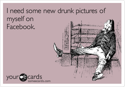 I need some new drunk pictures of myself on Facebook.