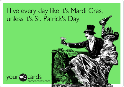 I live every day like it's Mardi Gras, unless it's St. Patrick's Day.