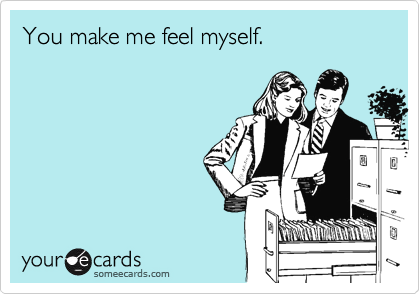 You make me feel myself.