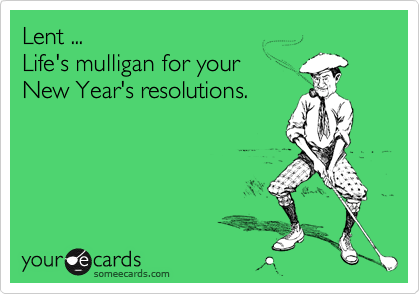 Lent ... Life's mulligan for your New Year's resolutions.