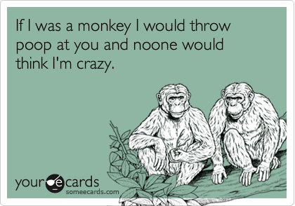 If I was a monkey I would throw poop at you and noone would think I'm crazy.