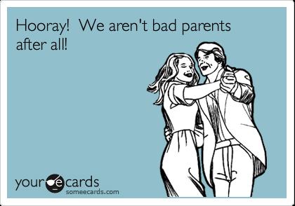 Hooray!  We aren't bad parents after all!