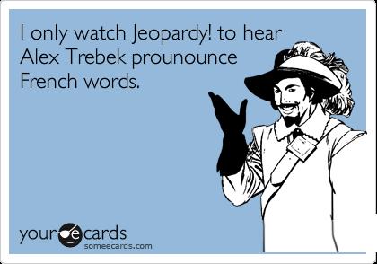 I only watch Jeopardy! to hear Alex Trebek prounounce French words.
