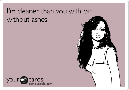 I'm cleaner than you with or without ashes.