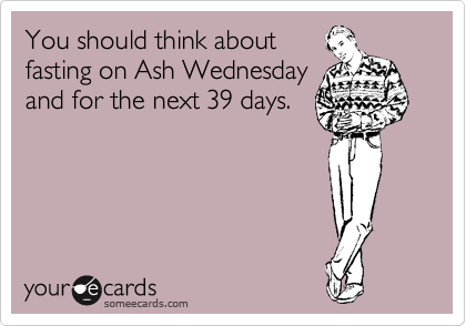You should think about fasting on Ash Wednesday and for the next 39 days.