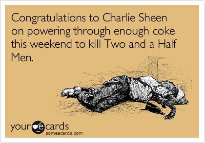 Congratulations to Charlie Sheen on powering through enough coke this weekend to kill Two and a Half Men.