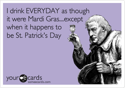 I drink EVERYDAY as though it were Mardi Gras....except when it happens to  be St. Patrick's Day