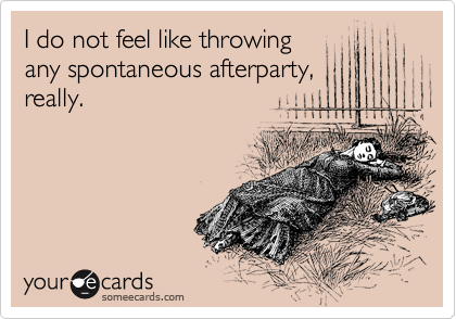 I do not feel like throwing any spontaneous afterparty, really.