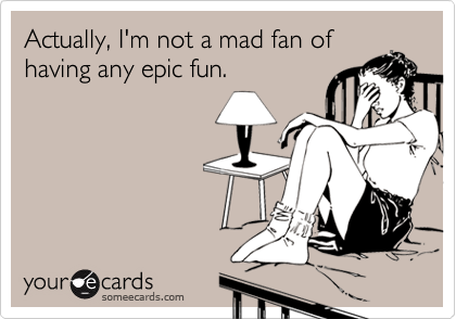 Actually, I'm not a mad fan of having any epic fun.