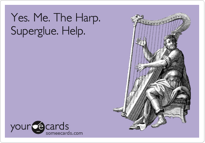 Yes. Me. The Harp. Superglue. Help.