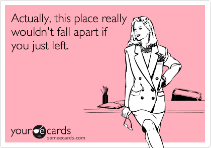 Actually, this place really  wouldn't fall apart if  you just left.
