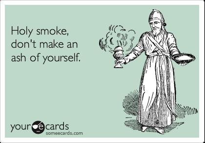 Holy smoke, don't make an  ash of yourself.