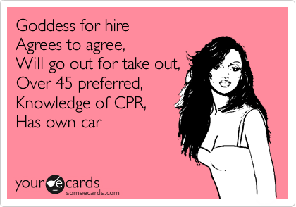 Goddess for hire  Agrees to agree, Will go out for take out,  Over 45 preferred, Knowledge of CPR, Has own car
