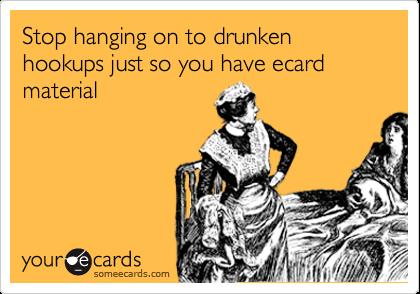 Stop hanging on to drunken hookups just so you have ecard material