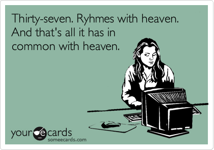 Thirty-seven. Ryhmes with heaven.  And that's all it has in common with heaven.