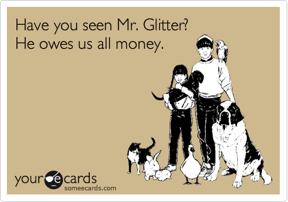 Have you seen Mr. Glitter? He owes us all money.