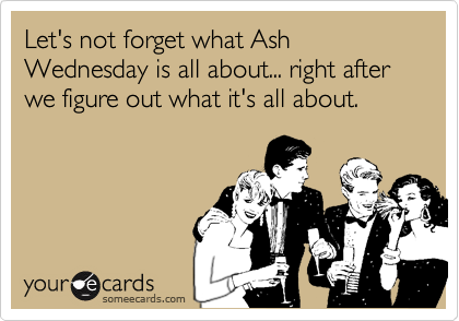 Let's not forget what Ash Wednesday is all about... right after we figure out what it's all about.