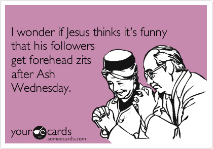 I wonder if Jesus thinks it's funny that his followers  get forehead zits  after Ash Wednesday.