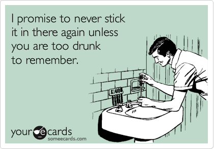 I promise to never stick it in there again unless you are too drunk to remember.