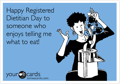Happy Registered Dietitian Day to someone who enjoys telling me what to eat!