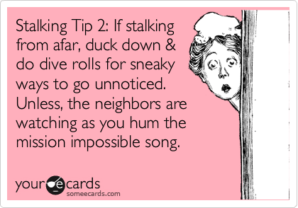 Stalking Tip 2: If stalking from afar, duck down & do dive rolls for sneaky ways to go unnoticed. Unless, the neighbors are watching as you hum the mission impossible song.