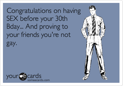 Congratulations on having SEX before your 30th Bday... And proving to your friends you're not gay.