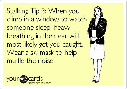 Stalking Tip 3: When you climb in a window to watch someone sleep, heavy breathing in their ear will most likely get you caught. Wear a ski mask to help muffle the noise.