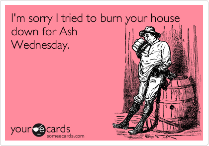 I'm sorry I tried to burn your house down for Ash Wednesday.