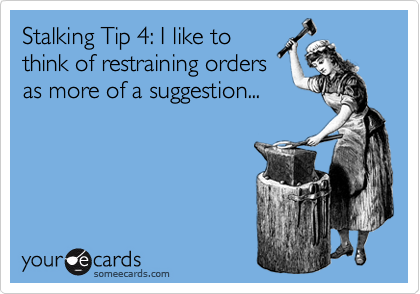 Stalking Tip 4: I like to think of restraining orders as more of a suggestion...