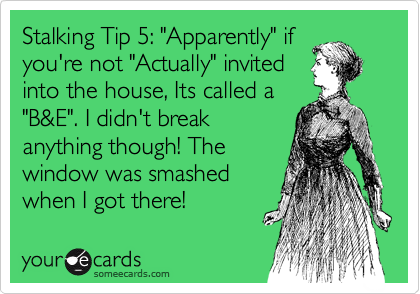"""Stalking Tip 5: """"Apparently"""" if you're not """"Actually"""" invited into the house, Its called a """"B&E"""". I didn't break anything though! The window was smashed when I got there!"""