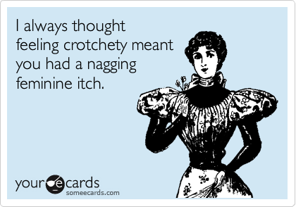 I always thought feeling crotchety meant you had a nagging feminine itch.